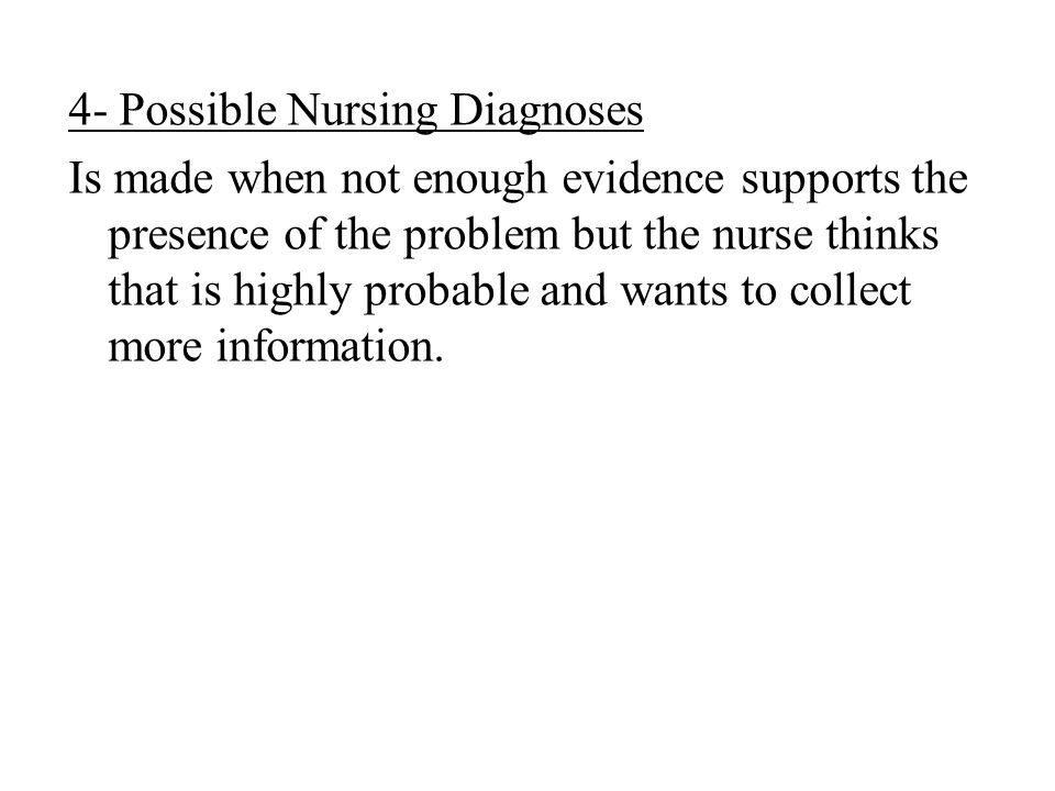 4- Possible Nursing Diagnoses Is made when not enough evidence supports the presence of the problem but the nurse thinks that is highly probable and w