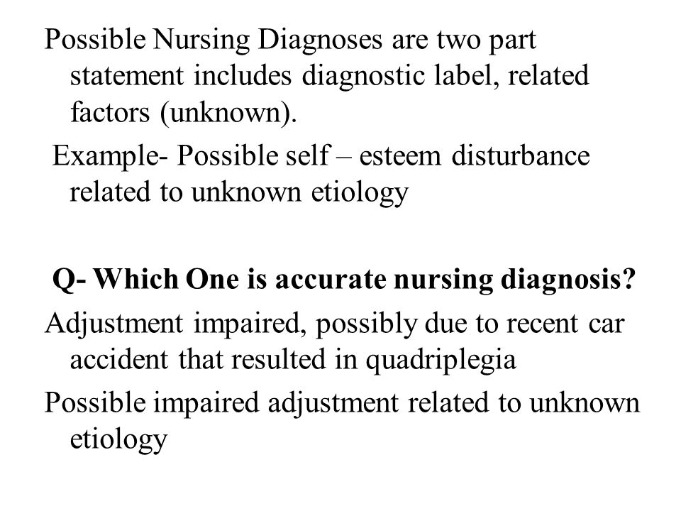 Possible Nursing Diagnoses are two part statement includes diagnostic label, related factors (unknown). Example- Possible self – esteem disturbance re