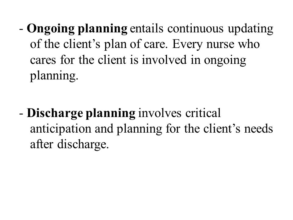 - Ongoing planning entails continuous updating of the client's plan of care. Every nurse who cares for the client is involved in ongoing planning. - D