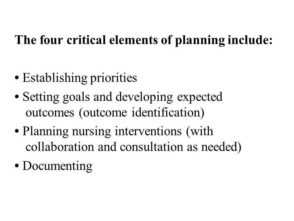 The four critical elements of planning include: Establishing priorities Setting goals and developing expected outcomes (outcome identification) Planni
