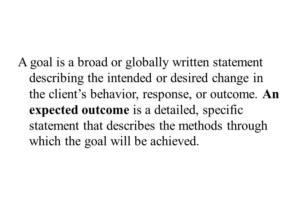 A goal is a broad or globally written statement describing the intended or desired change in the client's behavior, response, or outcome. An expected