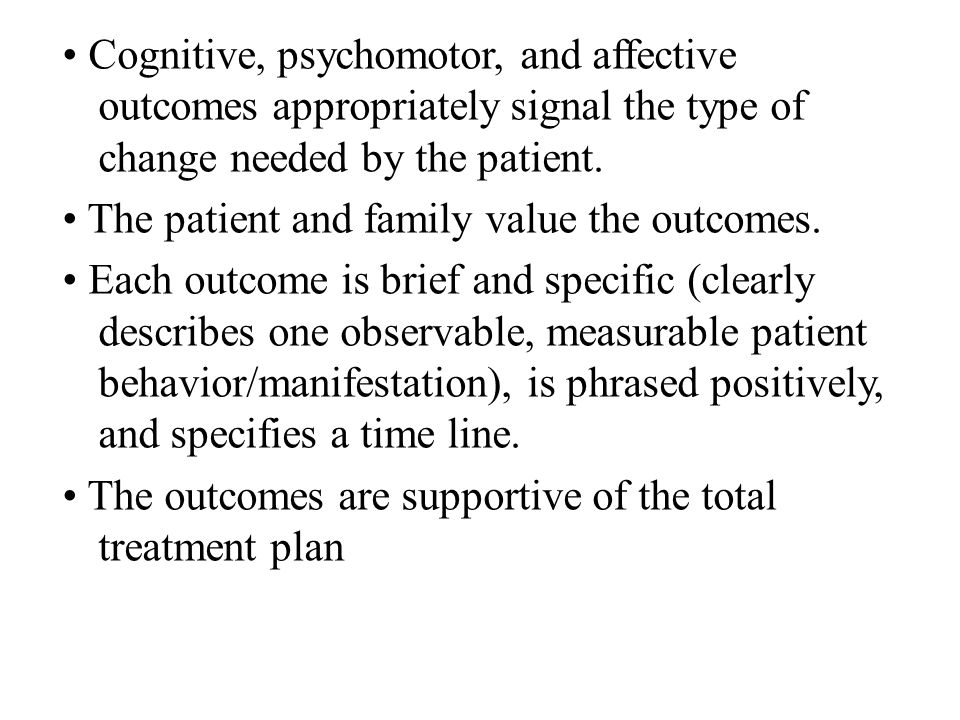 Cognitive, psychomotor, and affective outcomes appropriately signal the type of change needed by the patient. The patient and family value the outcome