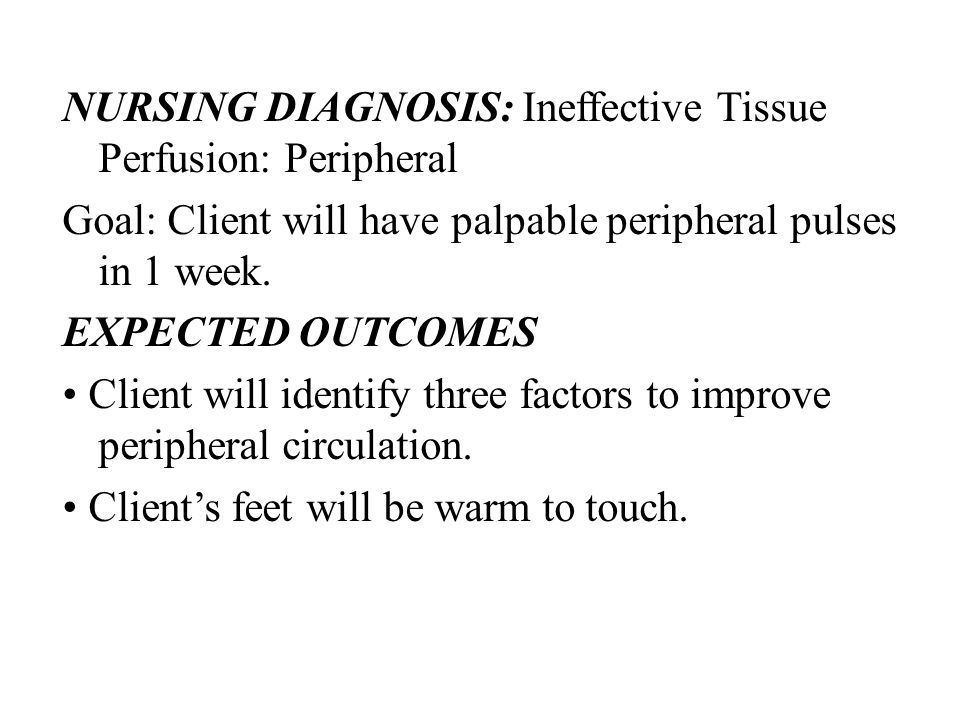 NURSING DIAGNOSIS: Ineffective Tissue Perfusion: Peripheral Goal: Client will have palpable peripheral pulses in 1 week. EXPECTED OUTCOMES Client will