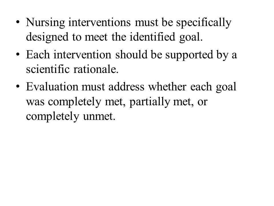 Nursing interventions must be specifically designed to meet the identified goal. Each intervention should be supported by a scientific rationale. Eval