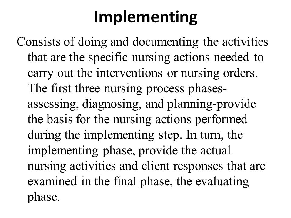 Implementing Consists of doing and documenting the activities that are the specific nursing actions needed to carry out the interventions or nursing o
