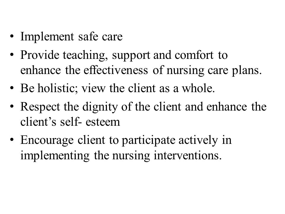 Implement safe care Provide teaching, support and comfort to enhance the effectiveness of nursing care plans. Be holistic; view the client as a whole.