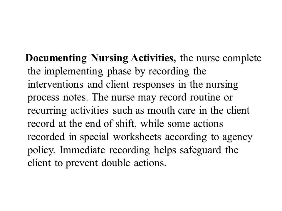 Documenting Nursing Activities, the nurse complete the implementing phase by recording the interventions and client responses in the nursing process n