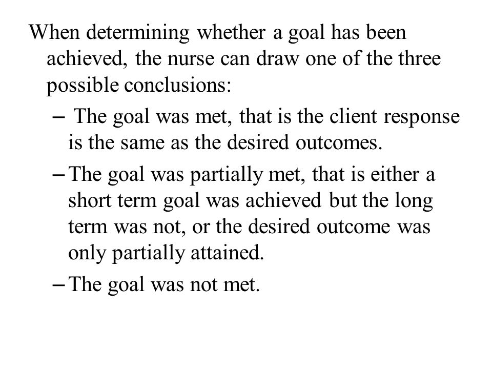 When determining whether a goal has been achieved, the nurse can draw one of the three possible conclusions: – The goal was met, that is the client re