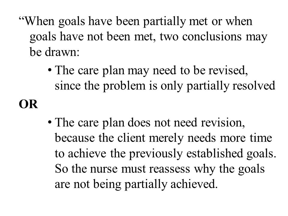 """When goals have been partially met or when goals have not been met, two conclusions may be drawn: The care plan may need to be revised, since the pro"