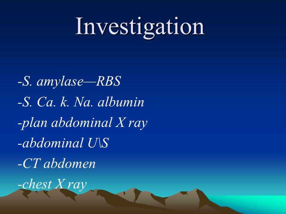 Investigation -S. amylase—RBS -S. Ca. k. Na. albumin -plan abdominal X ray -abdominal U\S -CT abdomen -chest X ray