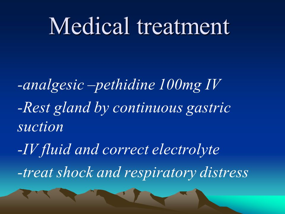Medical treatment -analgesic –pethidine 100mg IV -Rest gland by continuous gastric suction -IV fluid and correct electrolyte -treat shock and respirat