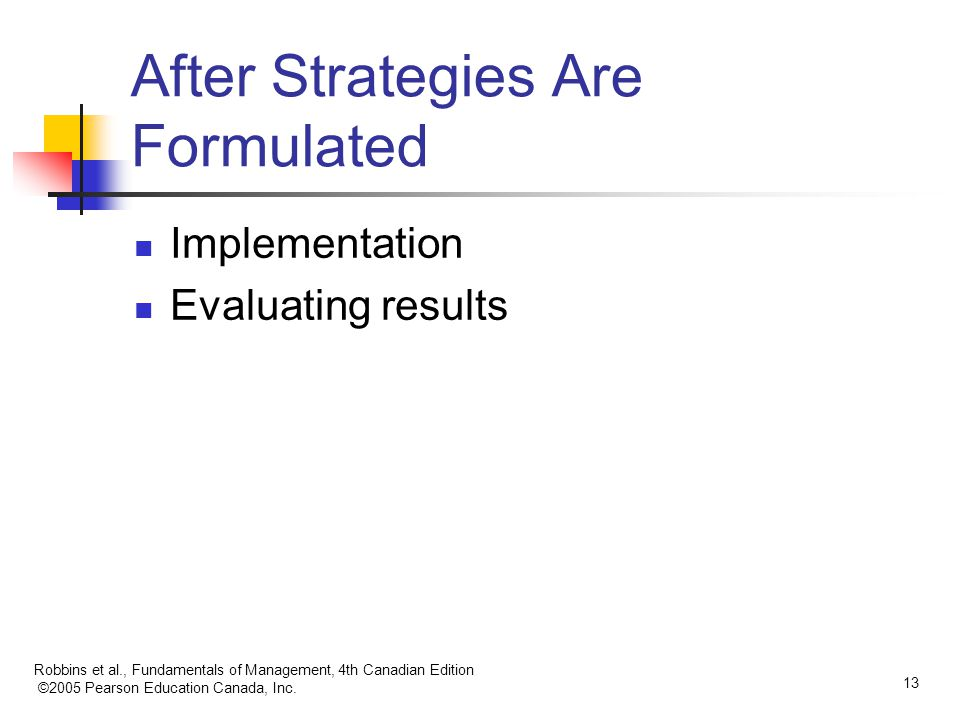 Robbins et al., Fundamentals of Management, 4th Canadian Edition ©2005 Pearson Education Canada, Inc. 13 After Strategies Are Formulated Implementatio