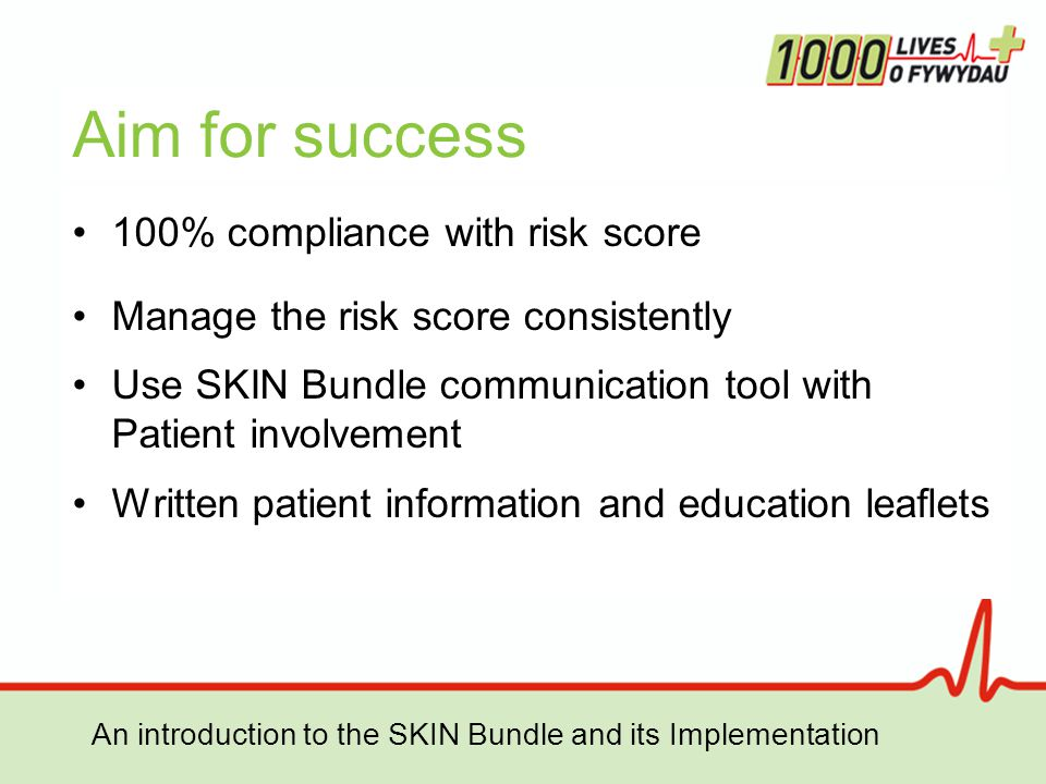 An introduction to the SKIN Bundle and its Implementation Aim for success 100% compliance with risk score Manage the risk score consistently Use SKIN Bundle communication tool with Patient involvement Written patient information and education leaflets