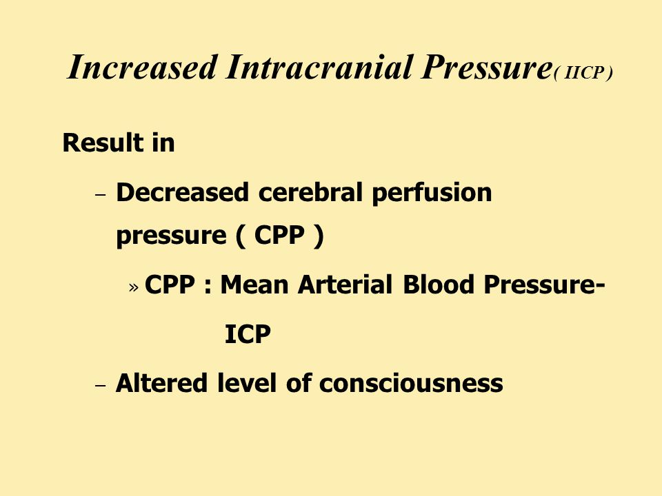 Increased Intracranial Pressure ( IICP ) Result in – Decreased cerebral perfusion pressure ( CPP ) » CPP : Mean Arterial Blood Pressure- ICP – Altered level of consciousness