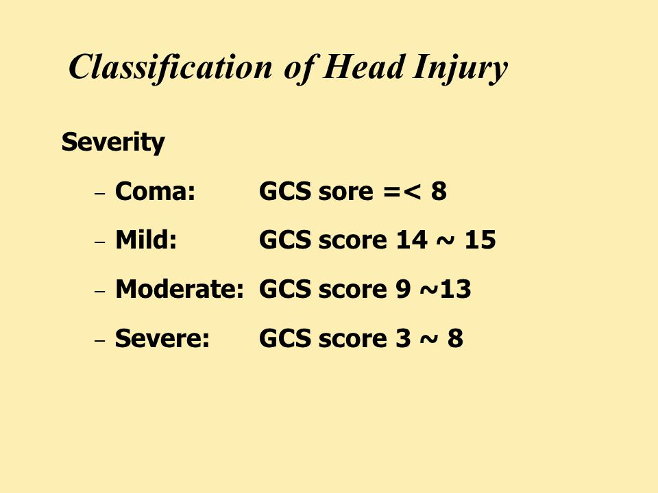 Classification of Head Injury Severity – Coma:GCS sore =< 8 – Mild:GCS score 14 ~ 15 – Moderate:GCS score 9 ~13 – Severe:GCS score 3 ~ 8