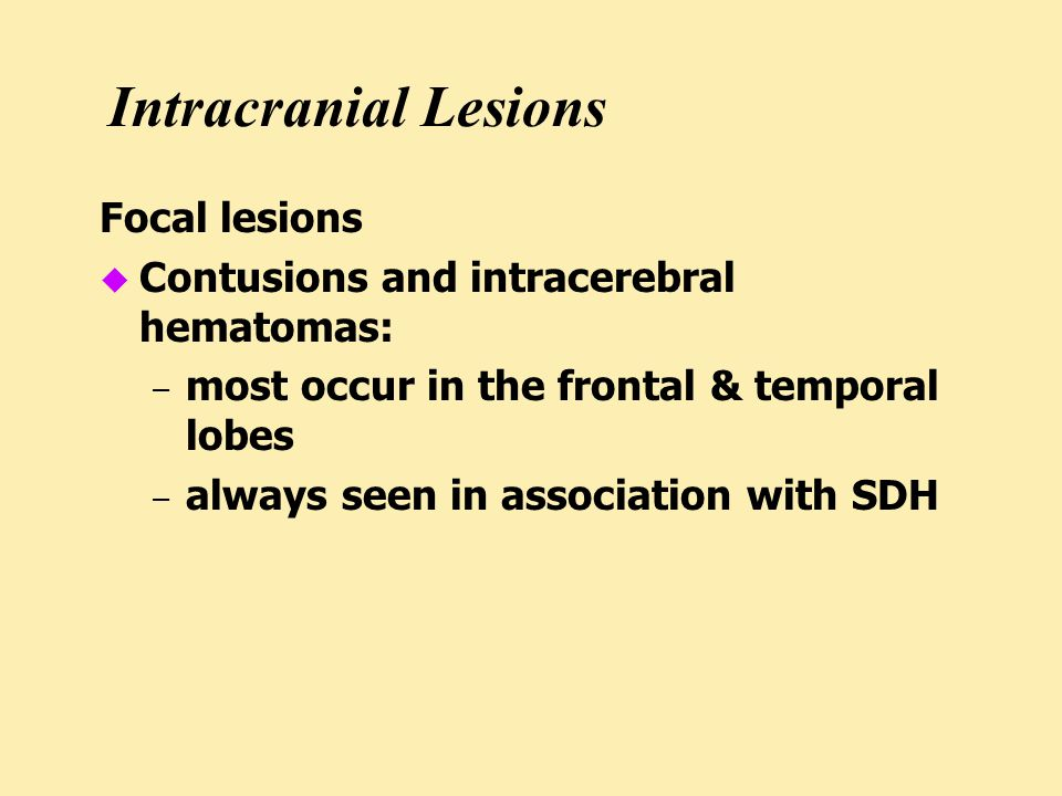 Intracranial Lesions Focal lesions u Contusions and intracerebral hematomas: – most occur in the frontal & temporal lobes – always seen in association with SDH