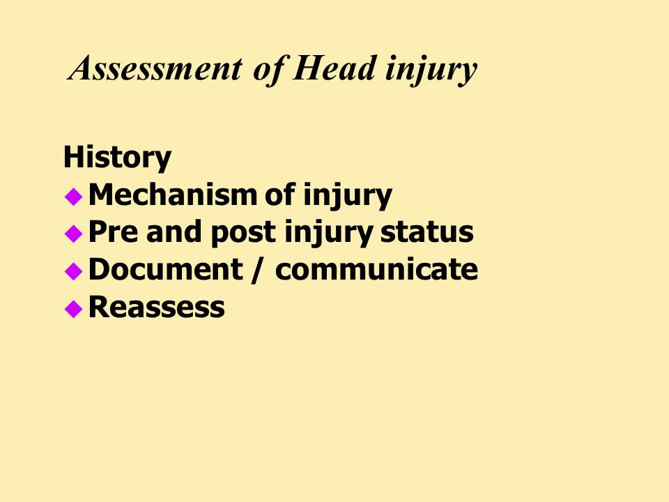 Assessment of Head injury History u Mechanism of injury u Pre and post injury status u Document / communicate u Reassess