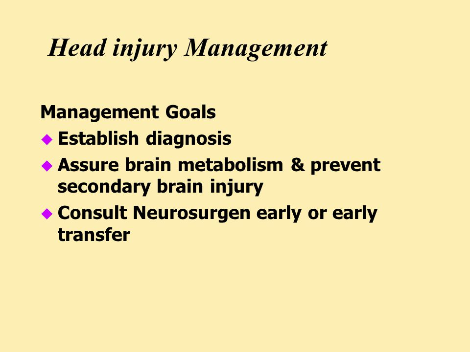 Head injury Management Management Goals u Establish diagnosis u Assure brain metabolism & prevent secondary brain injury u Consult Neurosurgen early or early transfer