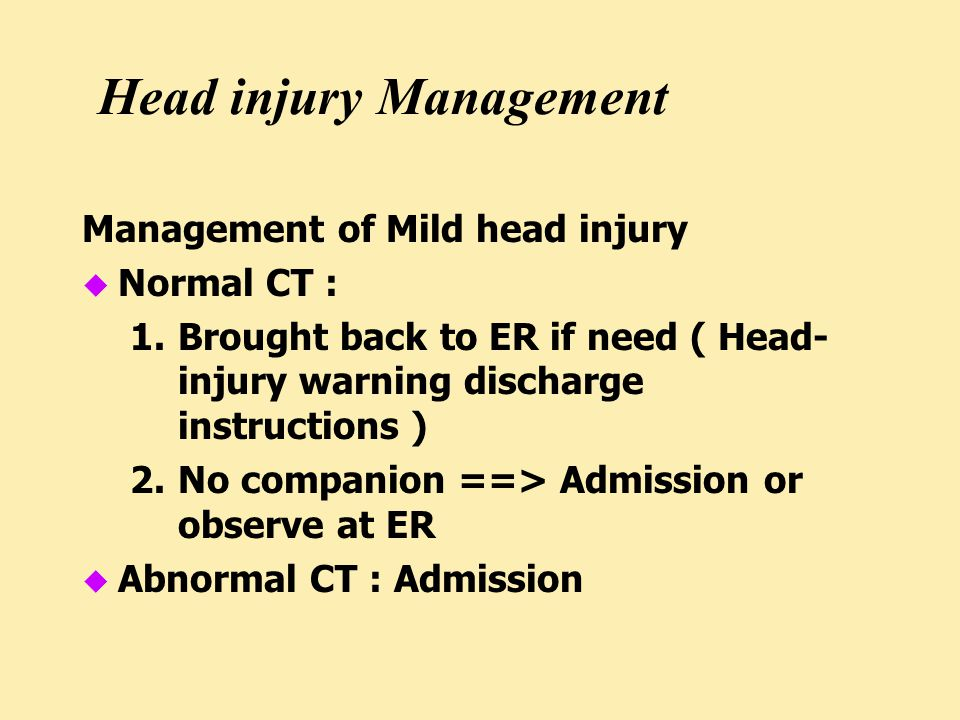 Head injury Management Management of Mild head injury u Normal CT : 1.Brought back to ER if need ( Head- injury warning discharge instructions ) 2.No companion ==> Admission or observe at ER u Abnormal CT : Admission