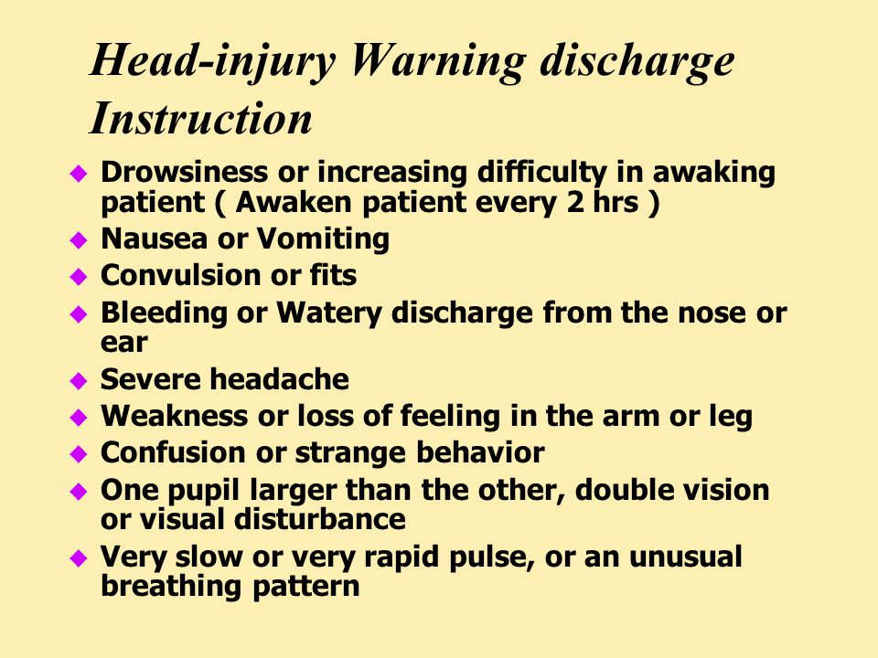 Head-injury Warning discharge Instruction u Drowsiness or increasing difficulty in awaking patient ( Awaken patient every 2 hrs ) u Nausea or Vomiting u Convulsion or fits u Bleeding or Watery discharge from the nose or ear u Severe headache u Weakness or loss of feeling in the arm or leg u Confusion or strange behavior u One pupil larger than the other, double vision or visual disturbance u Very slow or very rapid pulse, or an unusual breathing pattern