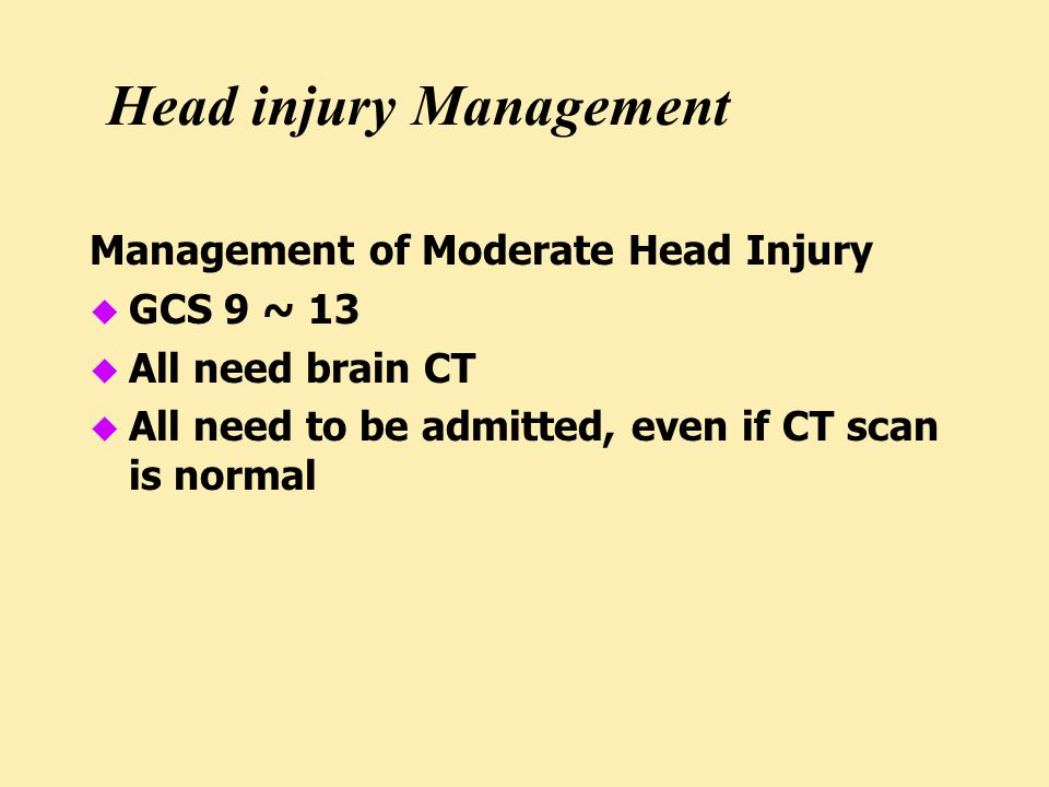Head injury Management Management of Moderate Head Injury u GCS 9 ~ 13 u All need brain CT u All need to be admitted, even if CT scan is normal