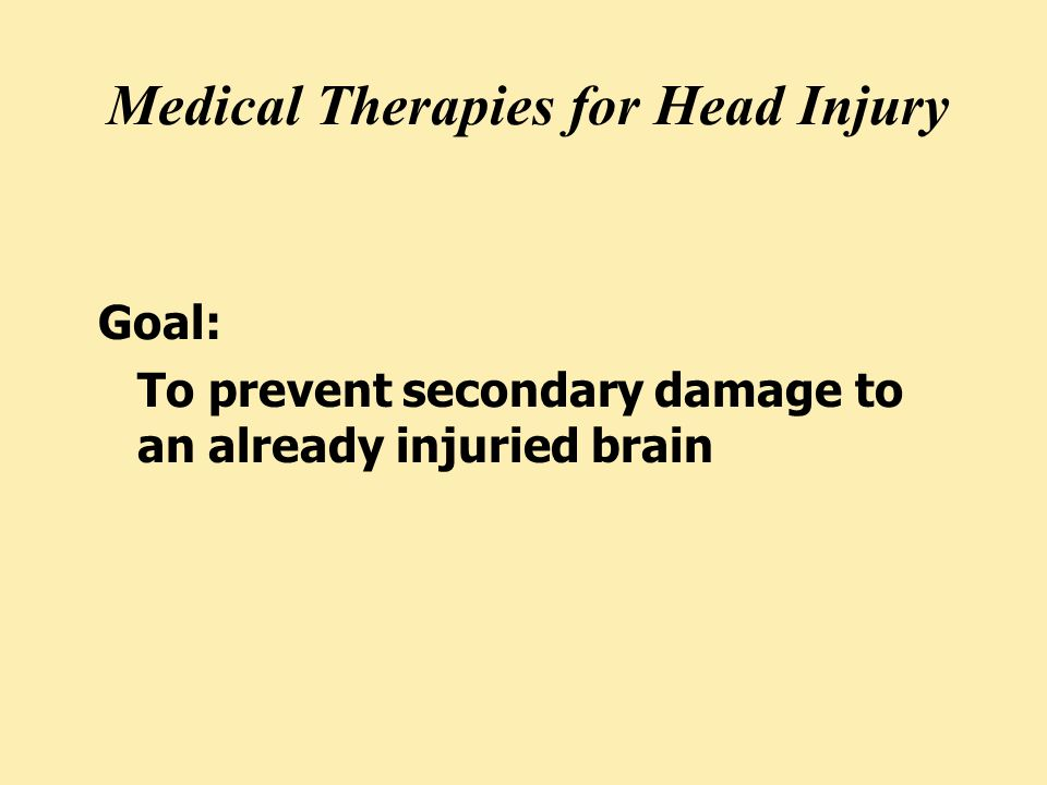 Medical Therapies for Head Injury Goal: To prevent secondary damage to an already injuried brain