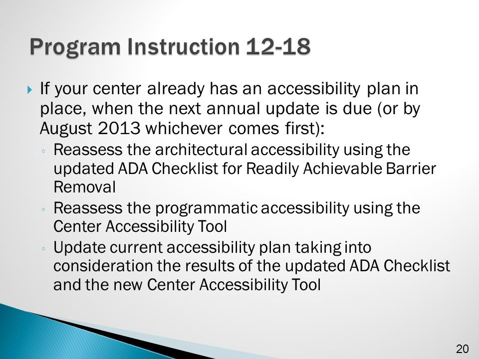  If your center already has an accessibility plan in place, when the next annual update is due (or by August 2013 whichever comes first): ◦ Reassess the architectural accessibility using the updated ADA Checklist for Readily Achievable Barrier Removal ◦ Reassess the programmatic accessibility using the Center Accessibility Tool ◦ Update current accessibility plan taking into consideration the results of the updated ADA Checklist and the new Center Accessibility Tool 20