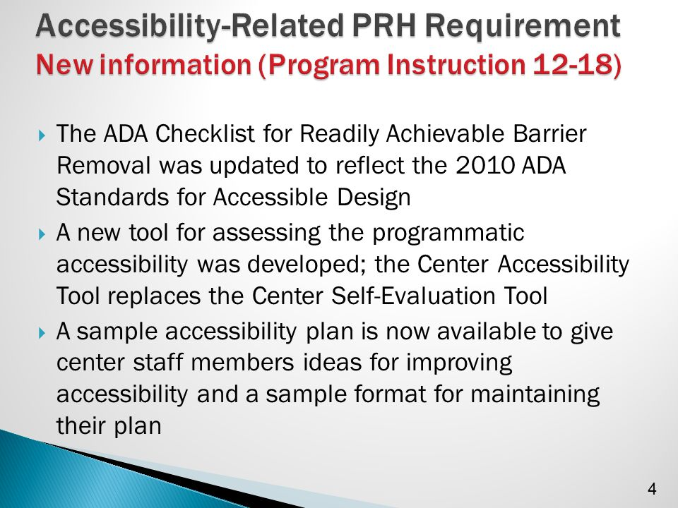  The ADA Checklist for Readily Achievable Barrier Removal was updated to reflect the 2010 ADA Standards for Accessible Design  A new tool for assessing the programmatic accessibility was developed; the Center Accessibility Tool replaces the Center Self-Evaluation Tool  A sample accessibility plan is now available to give center staff members ideas for improving accessibility and a sample format for maintaining their plan 4