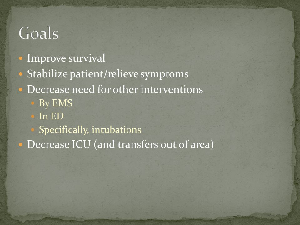 Improve survival Stabilize patient/relieve symptoms Decrease need for other interventions By EMS In ED Specifically, intubations Decrease ICU (and transfers out of area)