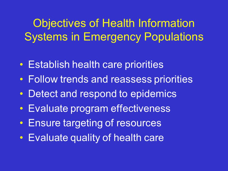 Objectives of Health Information Systems in Emergency Populations Establish health care priorities Follow trends and reassess priorities Detect and respond to epidemics Evaluate program effectiveness Ensure targeting of resources Evaluate quality of health care
