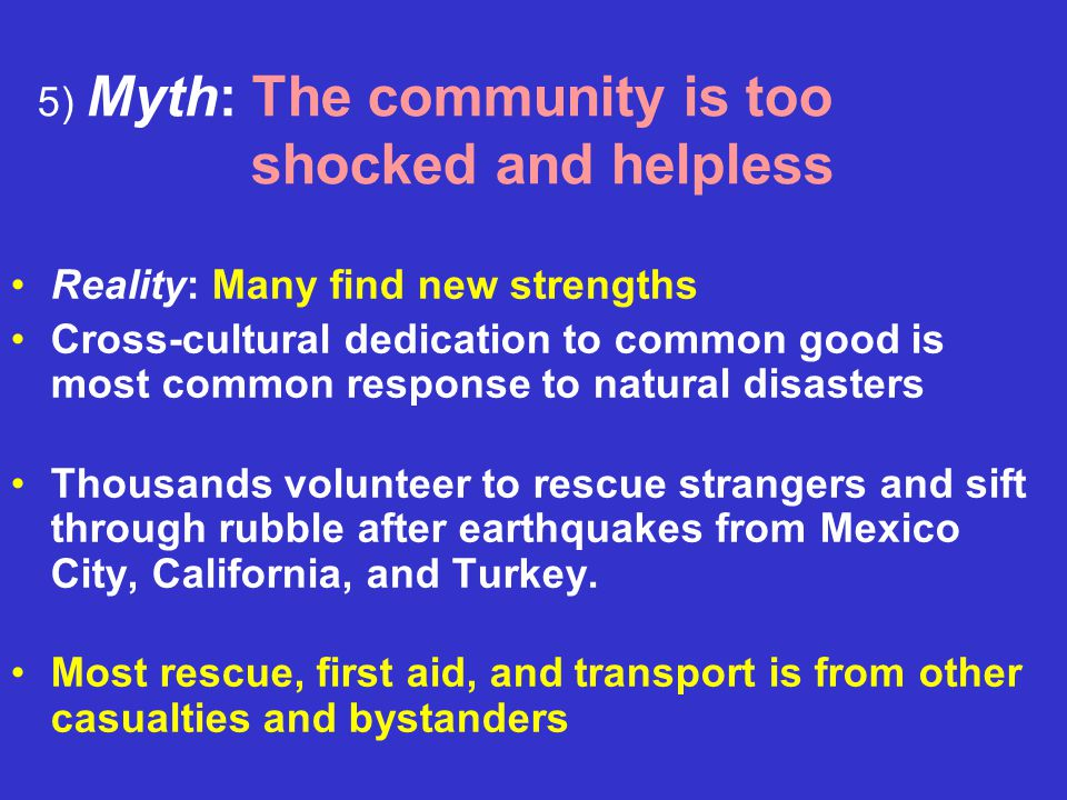 5) Myth: The community is too shocked and helpless Reality: Many find new strengths Cross-cultural dedication to common good is most common response to natural disasters Thousands volunteer to rescue strangers and sift through rubble after earthquakes from Mexico City, California, and Turkey.