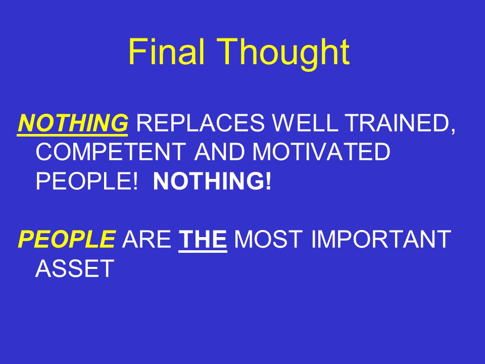 Final Thought NOTHING REPLACES WELL TRAINED, COMPETENT AND MOTIVATED PEOPLE.