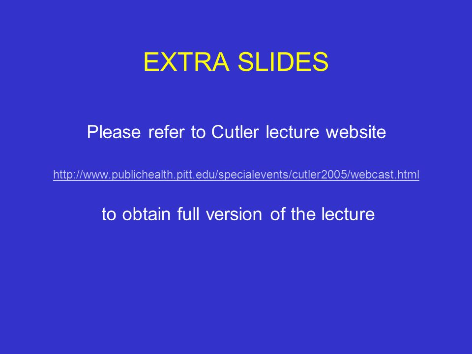 EXTRA SLIDES Please refer to Cutler lecture website http://www.publichealth.pitt.edu/specialevents/cutler2005/webcast.html to obtain full version of the lecture