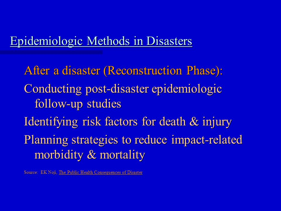 Epidemiologic Methods in Disasters After a disaster (Reconstruction Phase): Conducting post-disaster epidemiologic follow-up studies Identifying risk factors for death & injury Planning strategies to reduce impact-related morbidity & mortality Source: EK Noji, The Public Health Consequences of Disaster