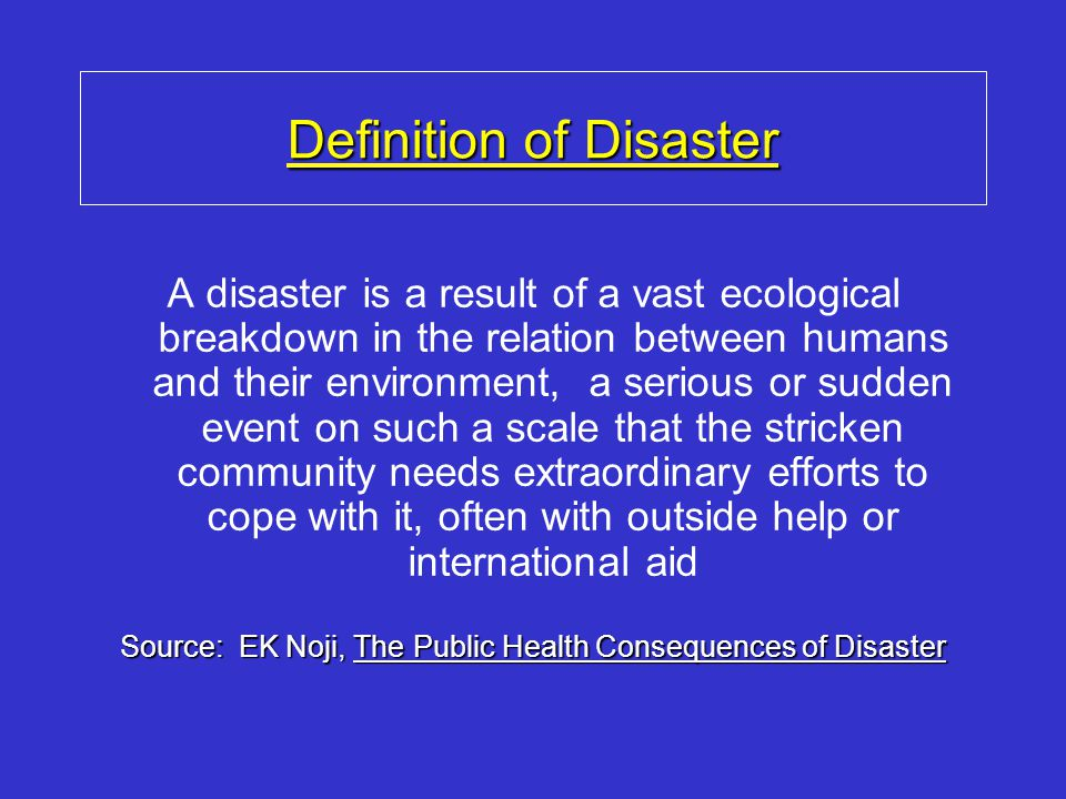 Definition of Disaster A disaster is a result of a vast ecological breakdown in the relation between humans and their environment, a serious or sudden event on such a scale that the stricken community needs extraordinary efforts to cope with it, often with outside help or international aid Source: EK Noji, The Public Health Consequences of Disaster