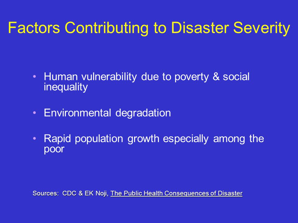 Factors Contributing to Disaster Severity Human vulnerability due to poverty & social inequality Environmental degradation Rapid population growth especially among the poor Sources: CDC & EK Noji, The Public Health Consequences of Disaster