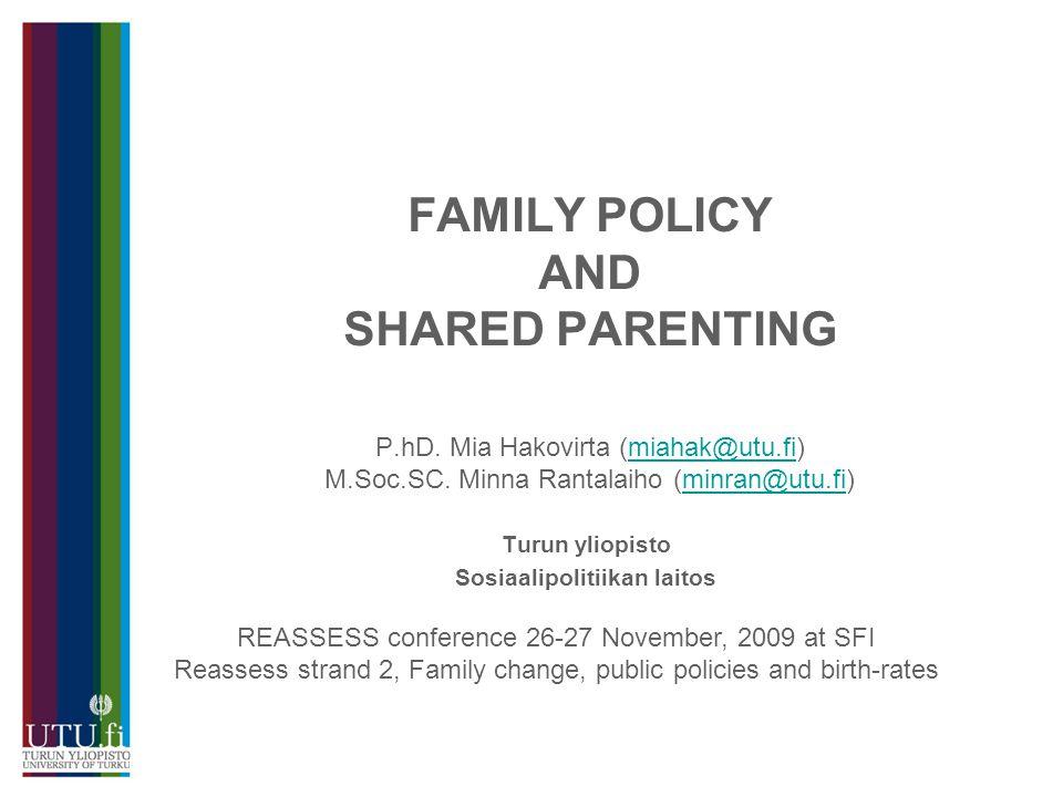 FAMILY POLICY AND SHARED PARENTING P.hD.Mia Hakovirta (miahak@utu.fi) M.Soc.SC.