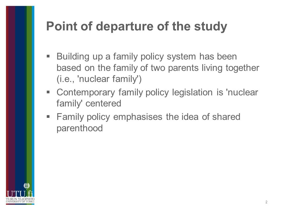 2 Point of departure of the study  Building up a family policy system has been based on the family of two parents living together (i.e., 'nuclear fam