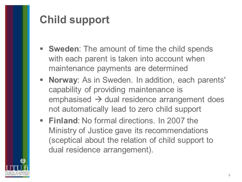 6 Child support  Sweden: The amount of time the child spends with each parent is taken into account when maintenance payments are determined  Norway