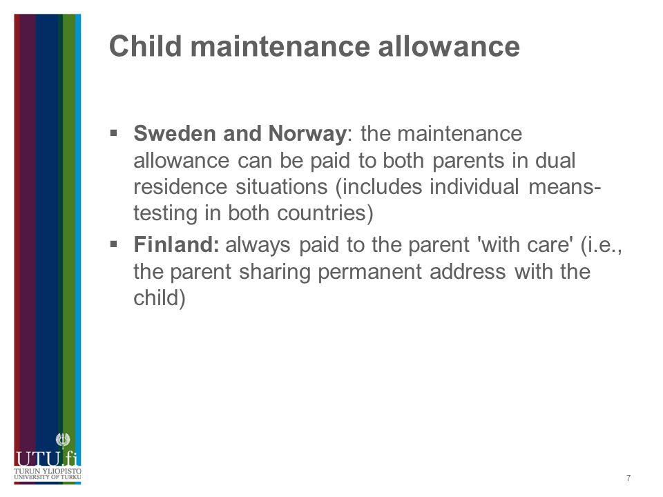 7 Child maintenance allowance  Sweden and Norway: the maintenance allowance can be paid to both parents in dual residence situations (includes individual means- testing in both countries)  Finland: always paid to the parent with care (i.e., the parent sharing permanent address with the child)