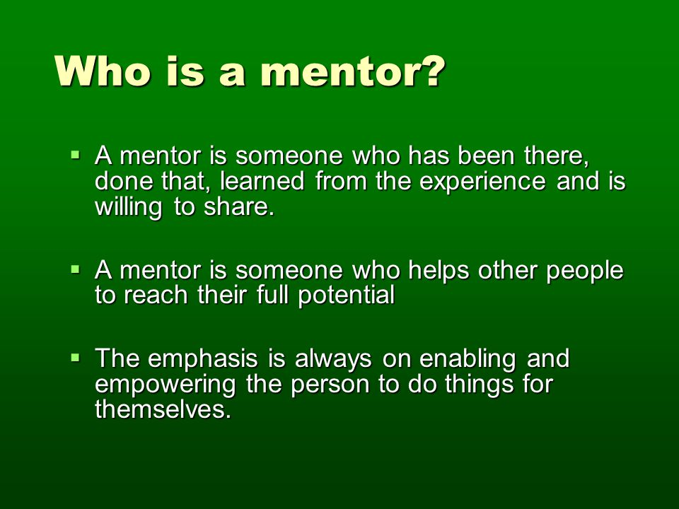 Who is a mentor? Who is a mentor?  A mentor is someone who has been there, done that, learned from the experience and is willing to share.  A mentor