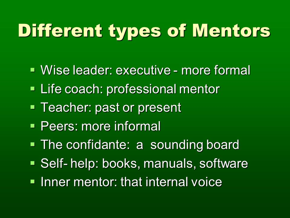 Different types of Mentors  Wise leader: executive - more formal  Life coach: professional mentor  Teacher: past or present  Peers: more informal