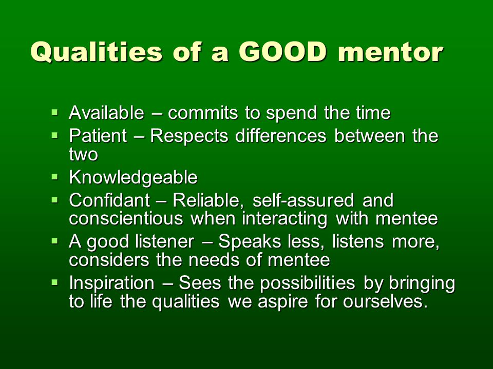 Facilitate Responsibilities Mentor's ResponsibilityMentee's Responsibility Advise, don't dictateActively listen and contribute to the conversations Advise on what you know: admit what You don't and refer to others Understand your mentor will not have all of the answers – be willing to look them up Provide relevant examples and resourcesAccess resources – do your homework Recognize weaknesses and build on his or her strengthsAcknowledge your weaknesses, but build on strengths Give constructive criticismAccept and reflect on constructive criticism Don't shy away from difficult conversations Periodically evaluate progress and reassess the relationship Celebrate successes Be reliable