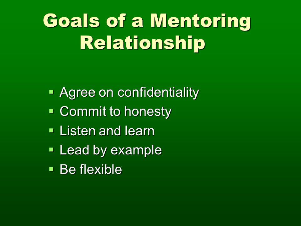 Goals of a Mentoring Relationship Goals of a Mentoring Relationship  Agree on confidentiality  Commit to honesty  Listen and learn  Lead by exampl