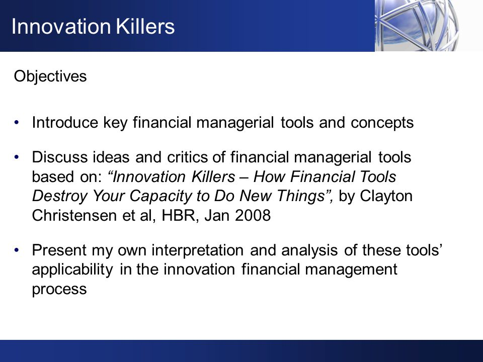 …failure in innovation is rooted in not having asked an important question, rather the in having arrived at an incorrect answer 1 The paradigms of financial analysis need to be challenged Look beyond the financial tools: they are tools only that facilitate the decision making process and need to be used wisely All decisions have to be taken based on long-term strategic objectives Think about innovations outside of the box: a cool tech idea is a small fraction of the success, a cool business model is a bit more, but hard work + believe is all the rest Conclusion 1 Innovation Killers–How Financial Tools Destroy Your Capacity to Do New Things , Clayton Christensen et al, Harvard Business Review, Jan'08