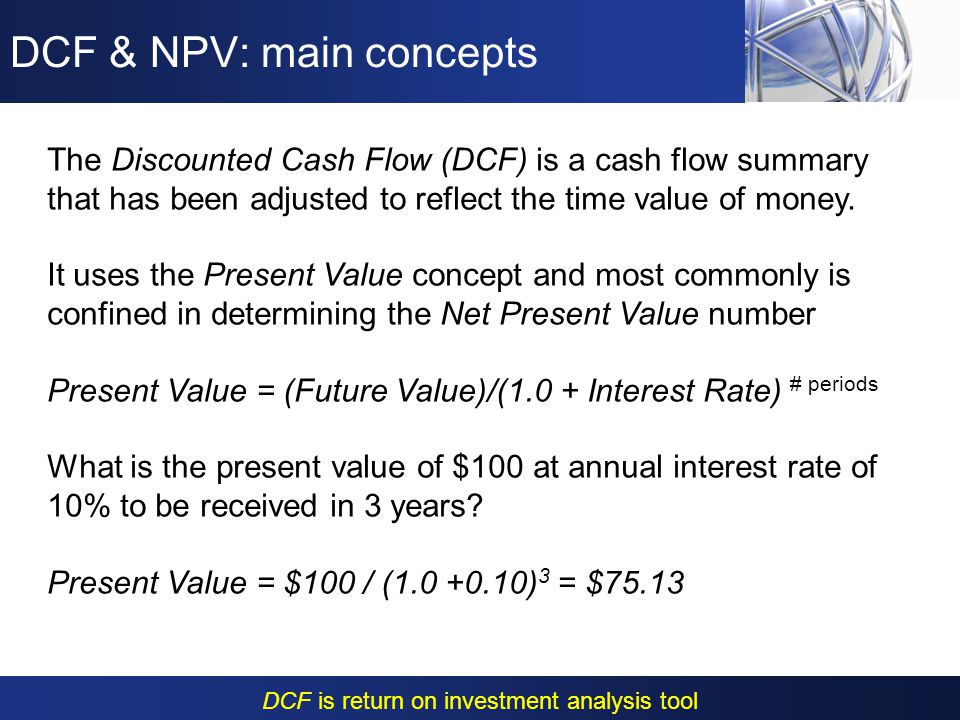 DCF & NPV: main concepts Net Present Value (NPV) is defined as the total present value of series of (negative or positive) cash flows Where, is the cash inflow (if positive) or outflow (if negative) in year t and i is the discount rate: The discount rate I & the total out years N are the key variable in the process!!