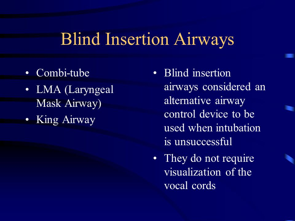 Blind Insertion Airways Combi-tube LMA (Laryngeal Mask Airway) King Airway Blind insertion airways considered an alternative airway control device to be used when intubation is unsuccessful They do not require visualization of the vocal cords