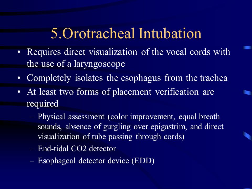 5.Orotracheal Intubation Requires direct visualization of the vocal cords with the use of a laryngoscope Completely isolates the esophagus from the trachea At least two forms of placement verification are required –Physical assessment (color improvement, equal breath sounds, absence of gurgling over epigastrim, and direct visualization of tube passing through cords) –End-tidal CO2 detector –Esophageal detector device (EDD)
