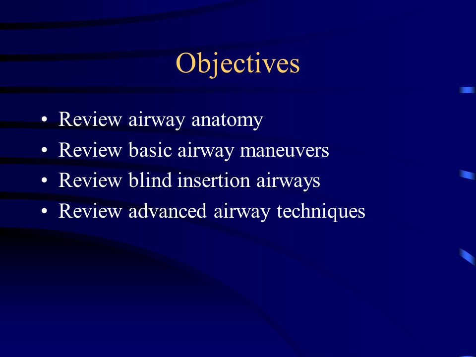 Objectives Review airway anatomy Review basic airway maneuvers Review blind insertion airways Review advanced airway techniques