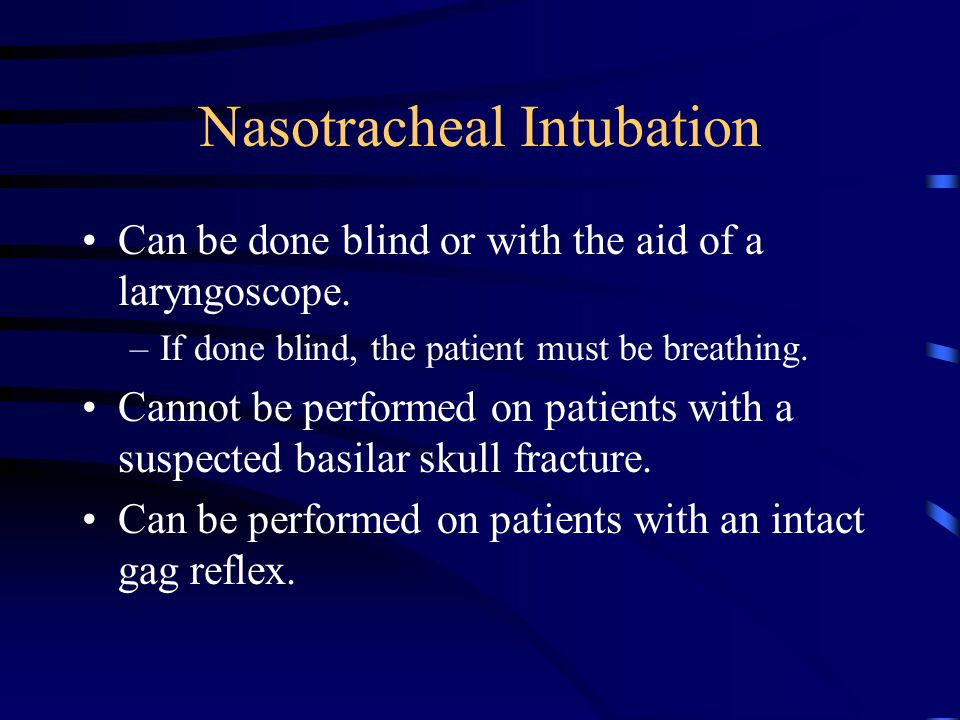 Nasotracheal Intubation Can be done blind or with the aid of a laryngoscope.